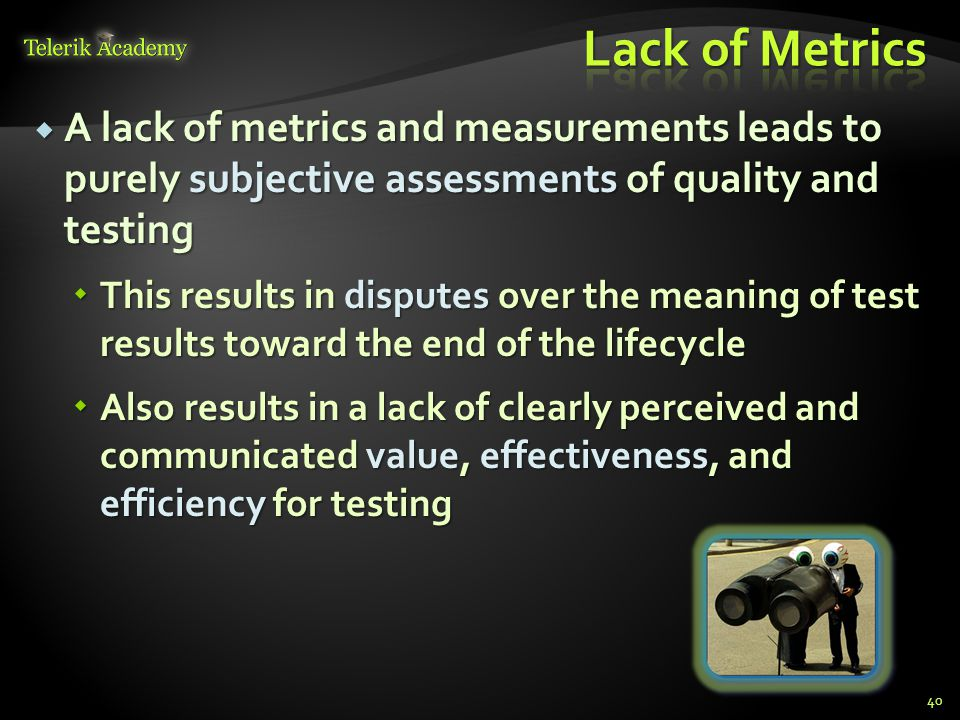  A lack of metrics and measurements leads to purely subjective assessments of quality and testing  This results in disputes over the meaning of test results toward the end of the lifecycle  Also results in a lack of clearly perceived and communicated value, effectiveness, and efficiency for testing 40