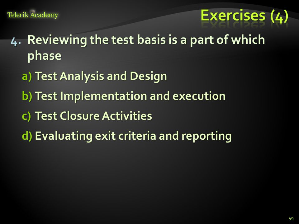 4.Reviewing the test basis is a part of which phase a)Test Analysis and Design b)Test Implementation and execution c)Test Closure Activities d)Evaluat
