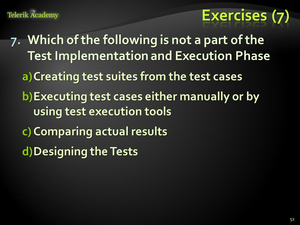 7.Which of the following is not a part of the Test Implementation and Execution Phase a)Creating test suites from the test cases b)Executing test cases either manually or by using test execution tools c)Comparing actual results d)Designing the Tests 52