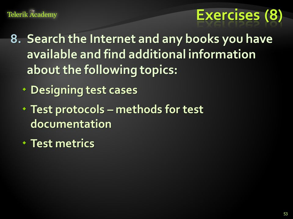8.Search the Internet and any books you have available and find additional information about the following topics:  Designing test cases  Test protocols – methods for test documentation  Test metrics 53