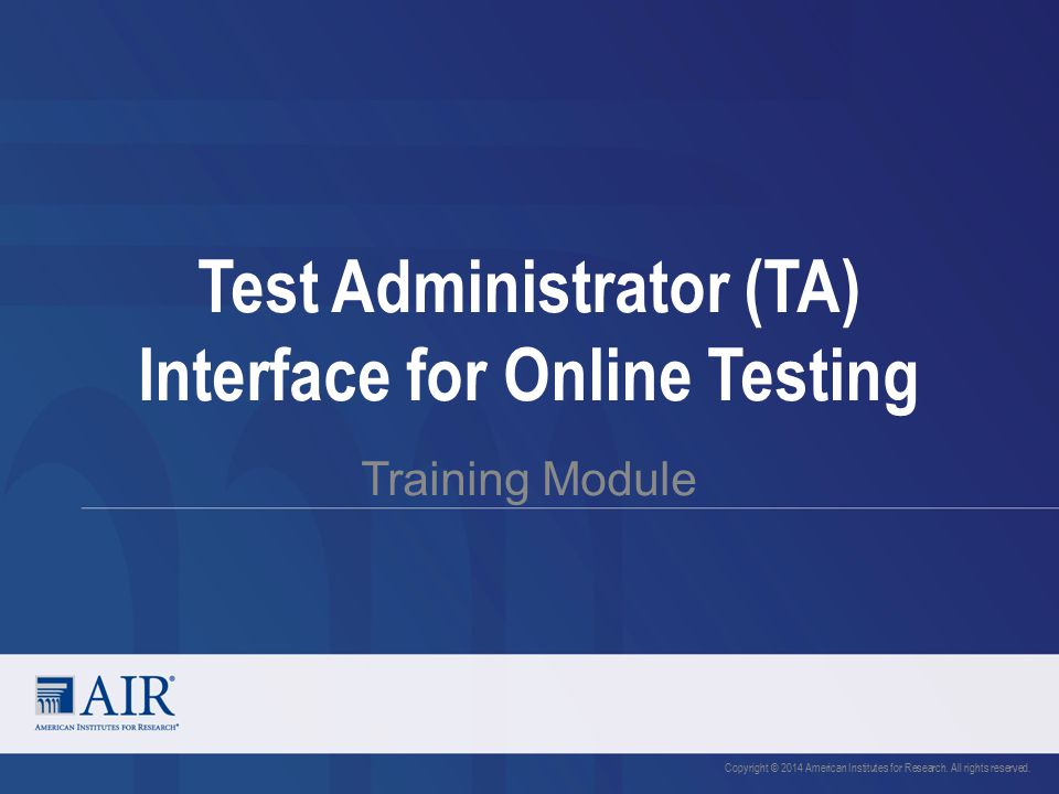 Test Administrator (TA) Interface for Online Testing Training Module Copyright © 2014 American Institutes for Research.