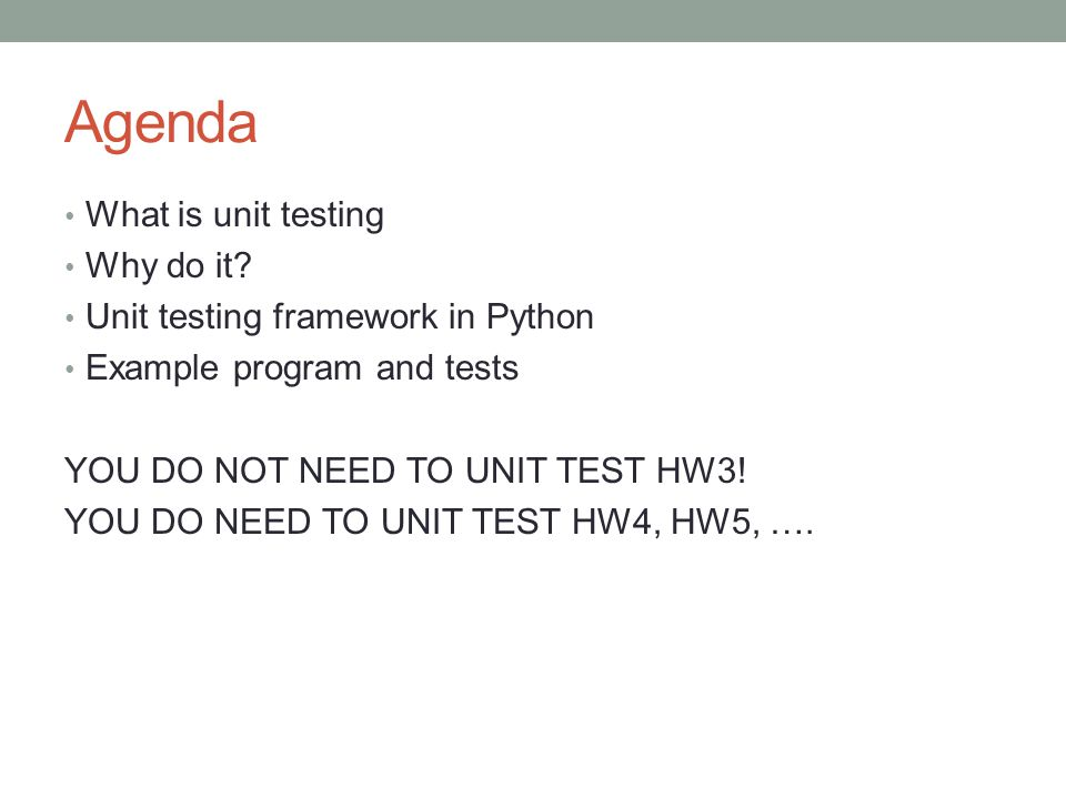 Agenda What is unit testing Why do it? Unit testing framework in Python Example program and tests YOU DO NOT NEED TO UNIT TEST HW3! YOU DO NEED TO UNI