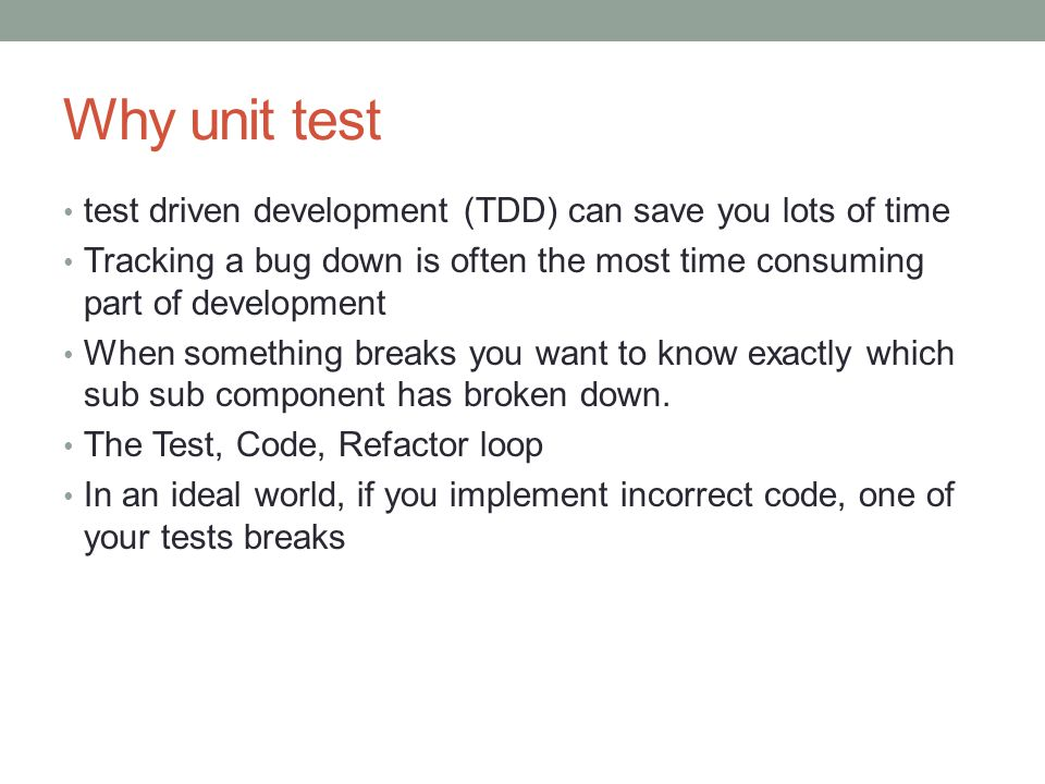 Why unit test test driven development (TDD) can save you lots of time Tracking a bug down is often the most time consuming part of development When so