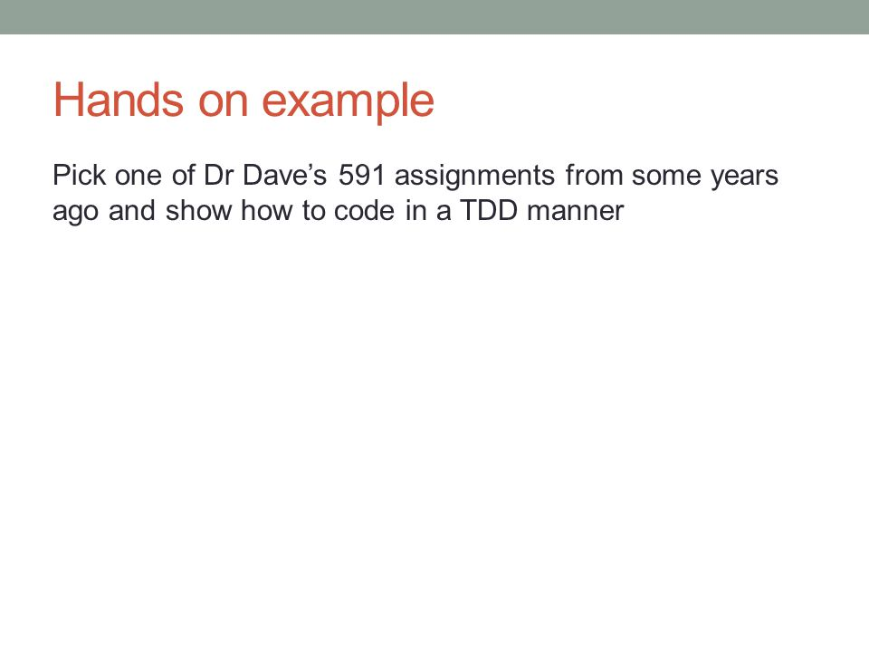 Hands on example Pick one of Dr Dave's 591 assignments from some years ago and show how to code in a TDD manner