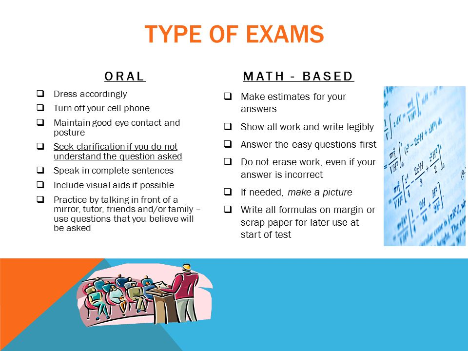 TYPE OF EXAMS ORAL MATH - BASED  Make estimates for your answers  Show all work and write legibly  Answer the easy questions first  Do not erase work, even if your answer is incorrect  If needed, make a picture  Write all formulas on margin or scrap paper for later use at start of test  Dress accordingly  Turn off your cell phone  Maintain good eye contact and posture  Seek clarification if you do not understand the question asked  Speak in complete sentences  Include visual aids if possible  Practice by talking in front of a mirror, tutor, friends and/or family – use questions that you believe will be asked
