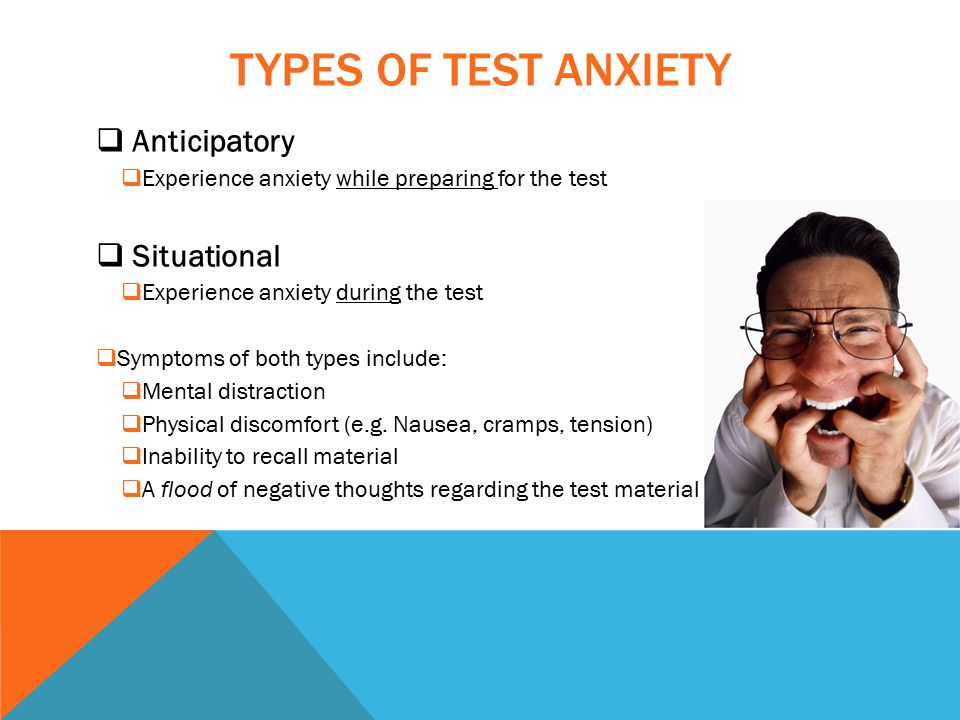 TYPES OF TEST ANXIETY  Anticipatory  Experience anxiety while preparing for the test  Situational  Experience anxiety during the test  Symptoms of both types include:  Mental distraction  Physical discomfort (e.g.