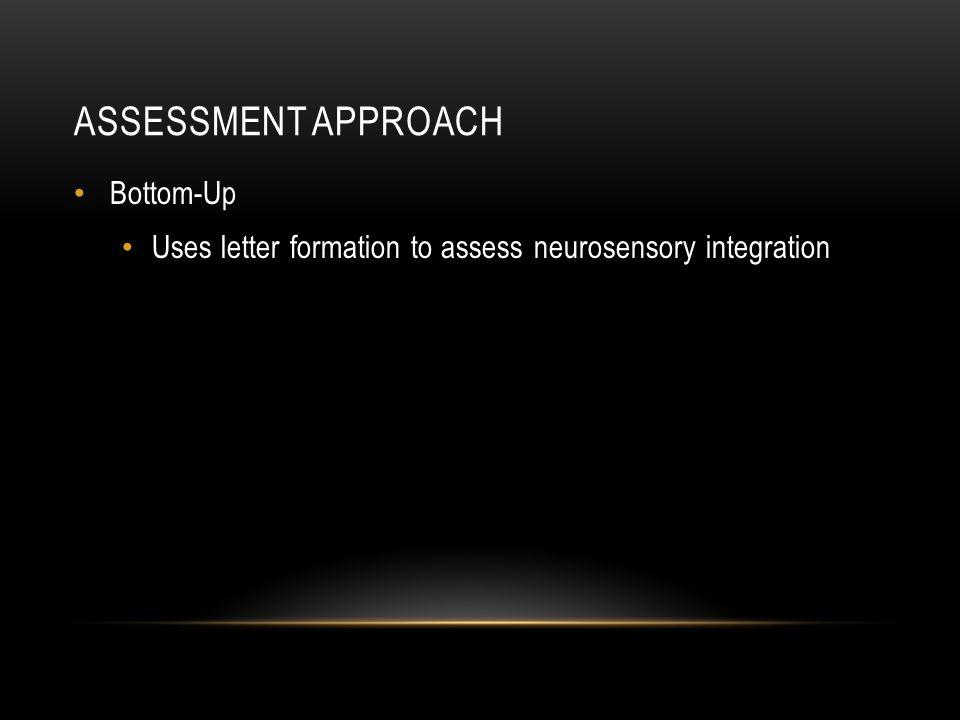 ASSESSMENT APPROACH Bottom-Up Uses letter formation to assess neurosensory integration
