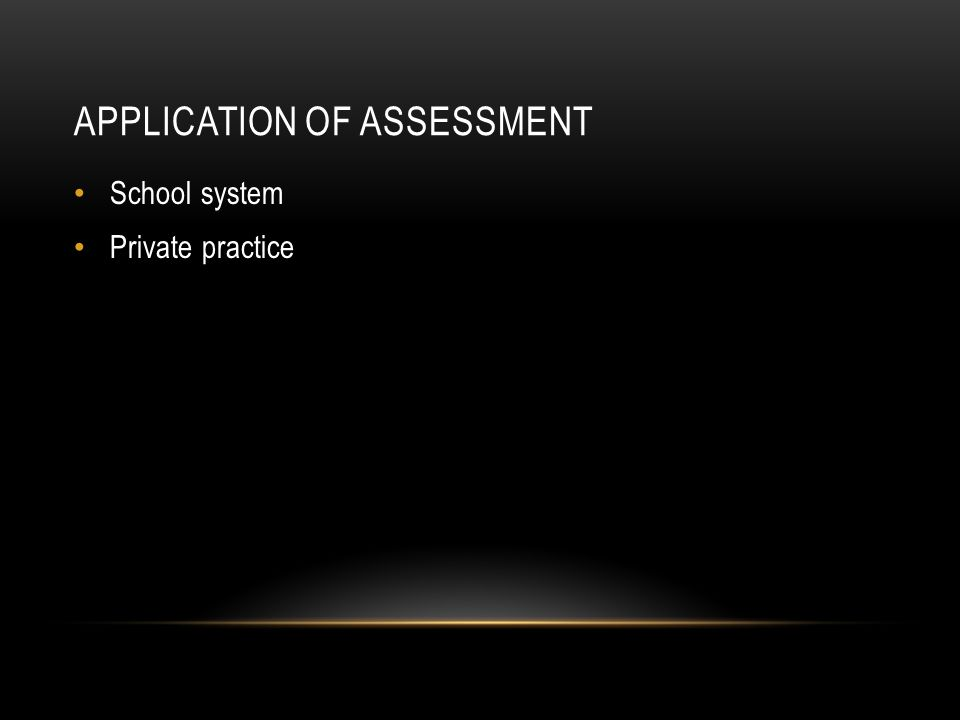 APPLICATION OF ASSESSMENT School system Private practice