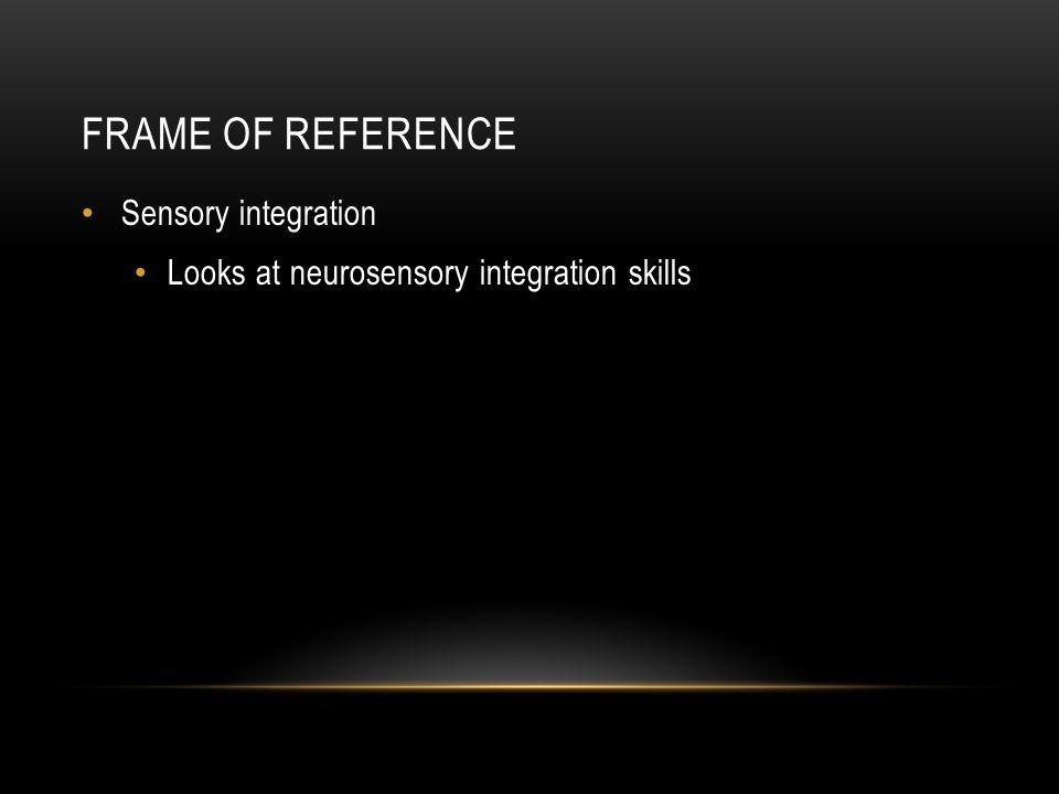 FRAME OF REFERENCE Sensory integration Looks at neurosensory integration skills