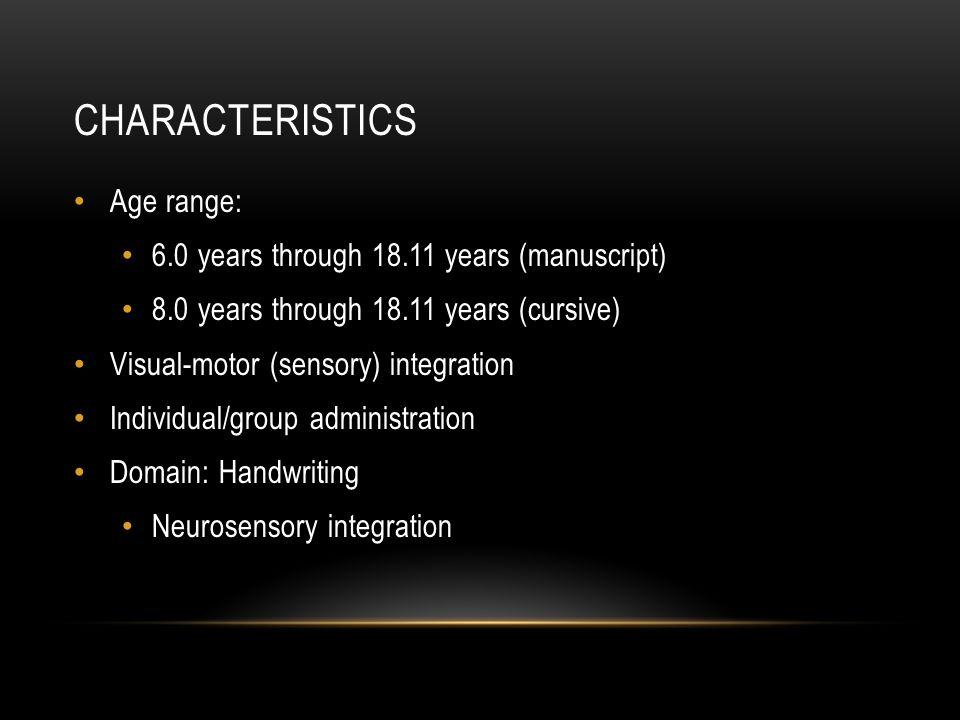 CHARACTERISTICS Age range: 6.0 years through 18.11 years (manuscript) 8.0 years through 18.11 years (cursive) Visual-motor (sensory) integration Indiv