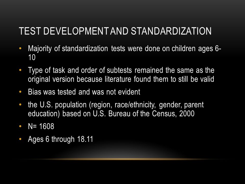 TEST DEVELOPMENT AND STANDARDIZATION Majority of standardization tests were done on children ages 6- 10 Type of task and order of subtests remained th