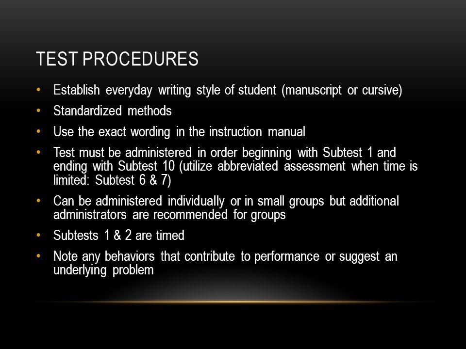 TEST PROCEDURES Establish everyday writing style of student (manuscript or cursive) Standardized methods Use the exact wording in the instruction manu