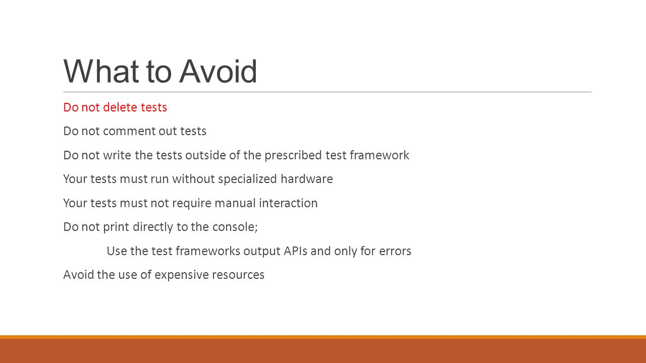 What to Avoid Do not delete tests Do not comment out tests Do not write the tests outside of the prescribed test framework Your tests must run without