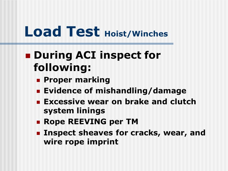 Load Test Hoist/Winches Frames Check for bends Distorted sections Broken welds Excessive corrosion Loose bolts or rivets