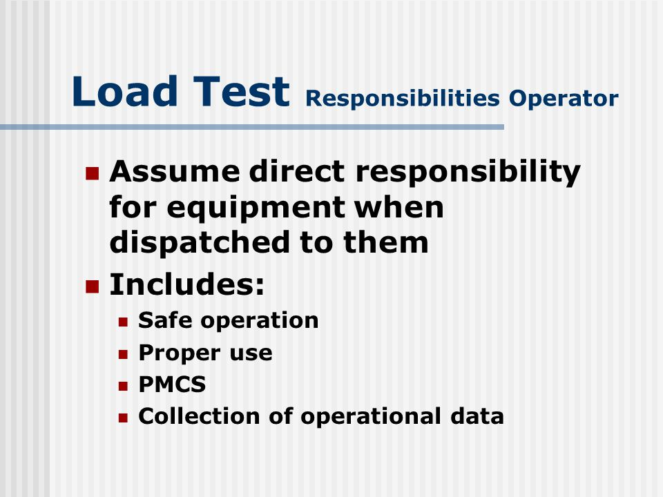 Load Test General Information Table 1-1 of MCO P11262.2 lists requirements by items of equipment for: Inspection Testing Certification of load lifting equipment Pg 1-7