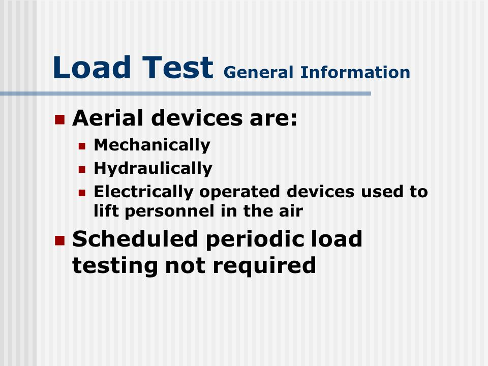 Load Test General Information Load test prior to initial use: All newly manufactured Extensively repaired or altered cranes/aerial personnel devices