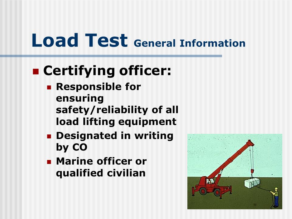 Load Test General Information Marines will posses MOS: 1310 Engineer 3510 MT 2110 Ordnance Certifying officer will designate – Test directors Inspection and test personnel
