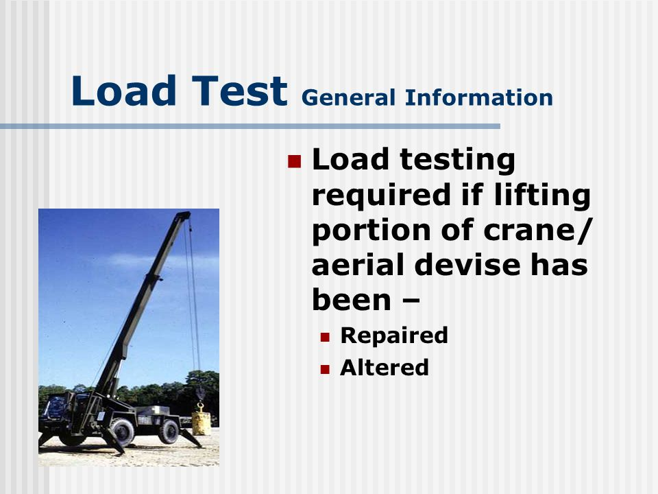 Load Test General Information Repairs to truck portion of crane will NOT require load testing Outriggers considered part of lifting portion of crane