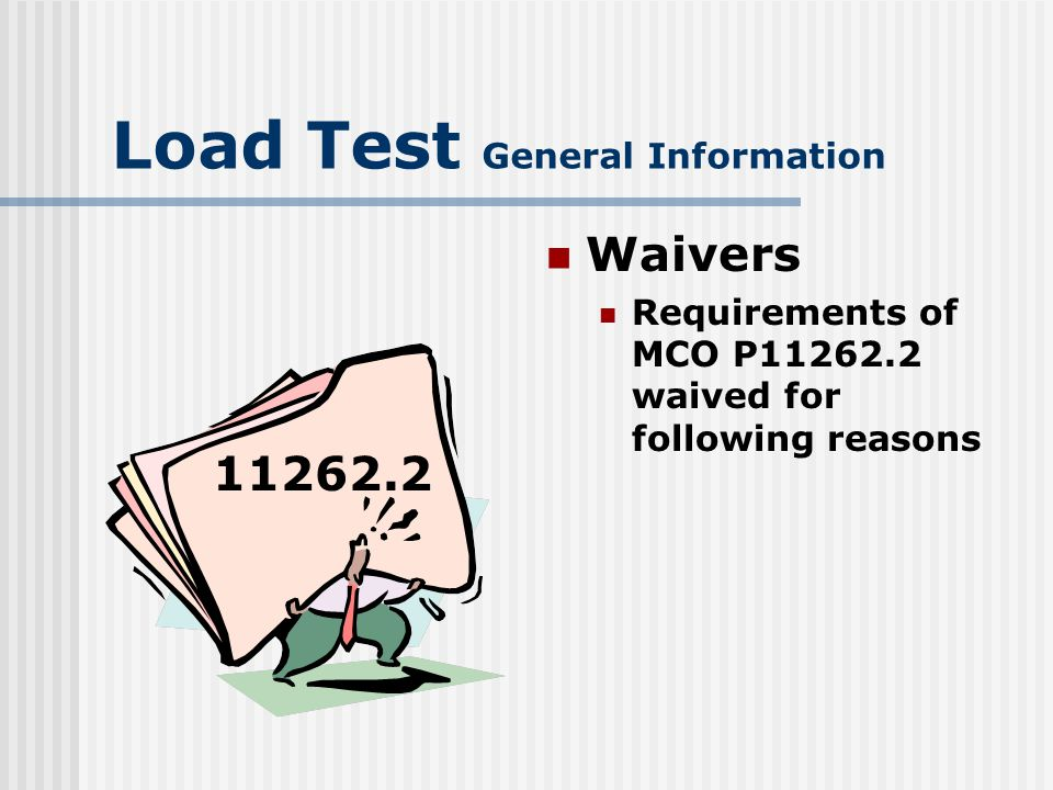 Load Test General Information Waivers 1) Extended combat conditions 2) Administrative storage per MCO P4790.2 3) Administrative storage waiver will not extend beyond a 2 year period Does not apply to admin deadline or low usage