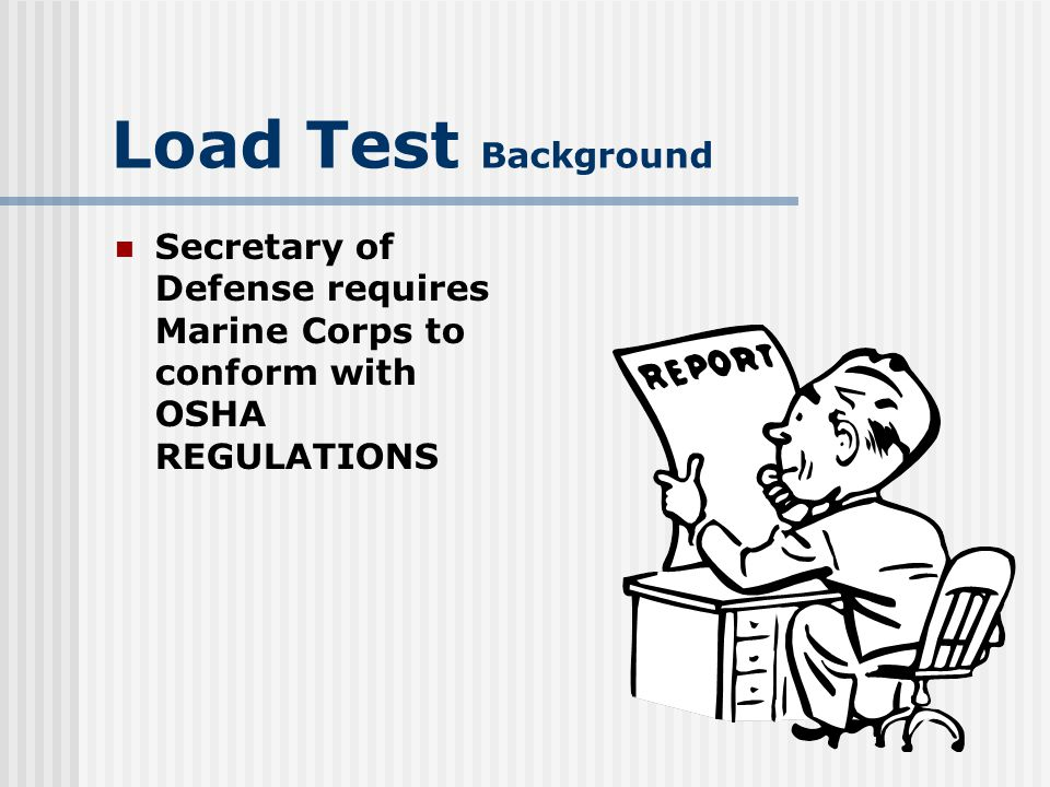 Load Test Background Extracts of OSHA-29 Code of Federal regulations (CFR) 1910 consolidated in MCO P11262.2 Years past, DOD agencies have been more stringent than OSHA