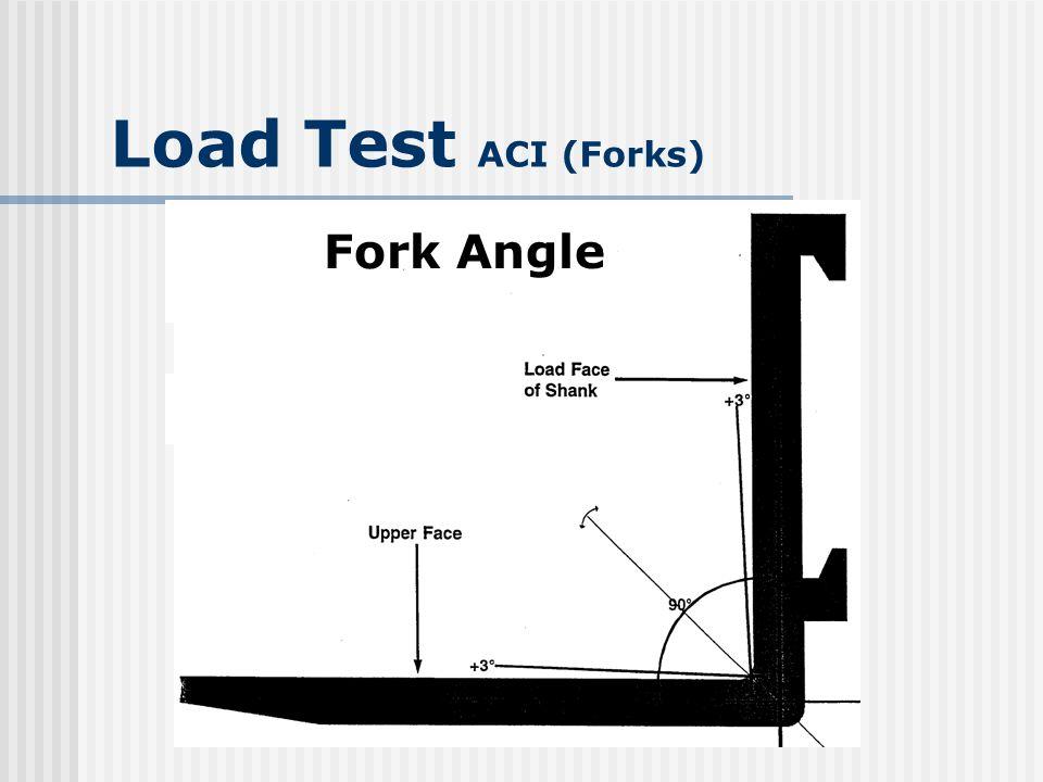 Load Test ACI (Forks) Difference of height of fork tips Exceeds 3% of length of blade 2.16 for 72 forks 1.2 for 40 forks Set of forks not returned to service until repaired