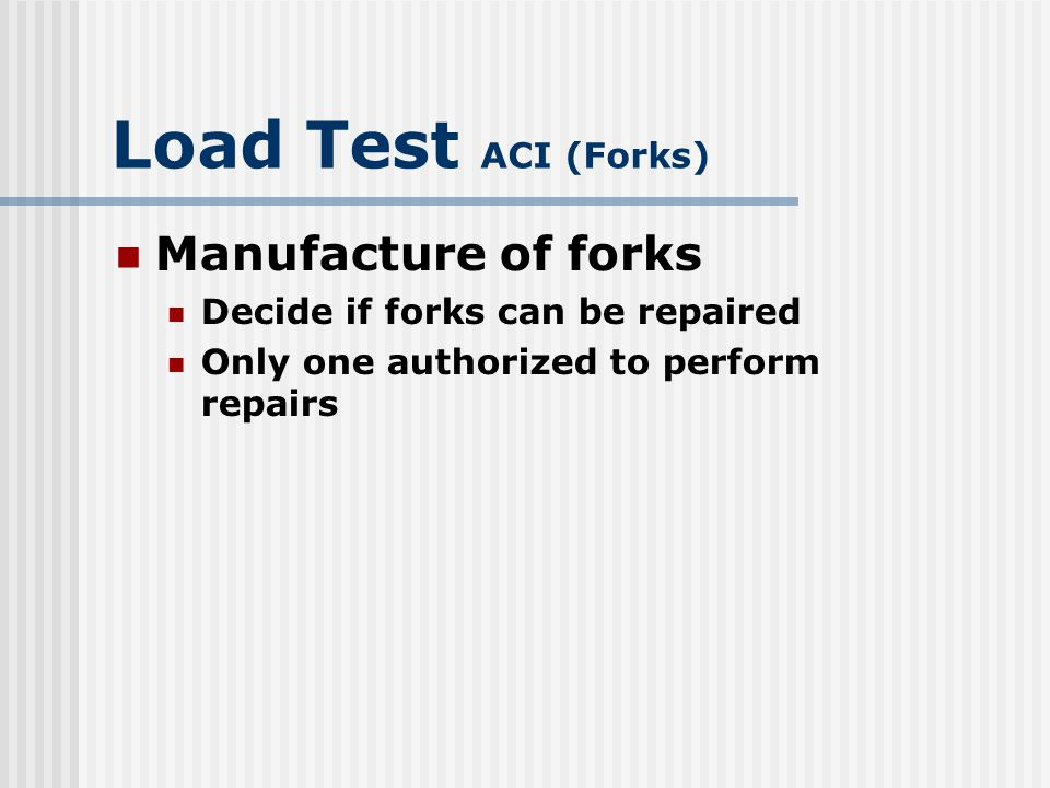 Load Test ACI Check Brake and steering systems for defective moving parts to include Seat switches Parking brakes Brake interlock switches