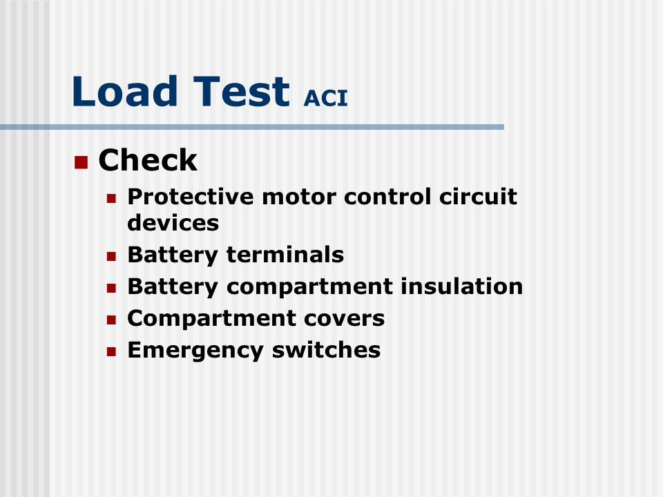 Load Test ACI Ensure: Electrical cables are installed correctly to prevent damage Batteries are securely fastened in place Battery compartment provides ample VENTILLATION Keep equipment free of excess oil and grease