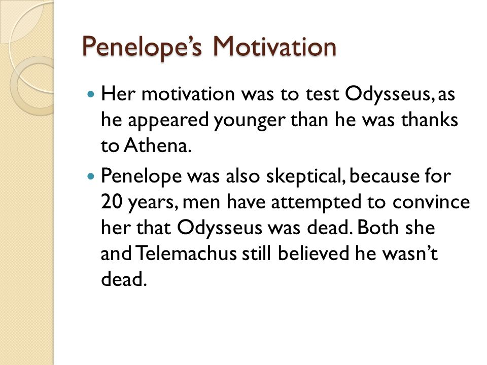 Penelope's Motivation Her motivation was to test Odysseus, as he appeared younger than he was thanks to Athena.