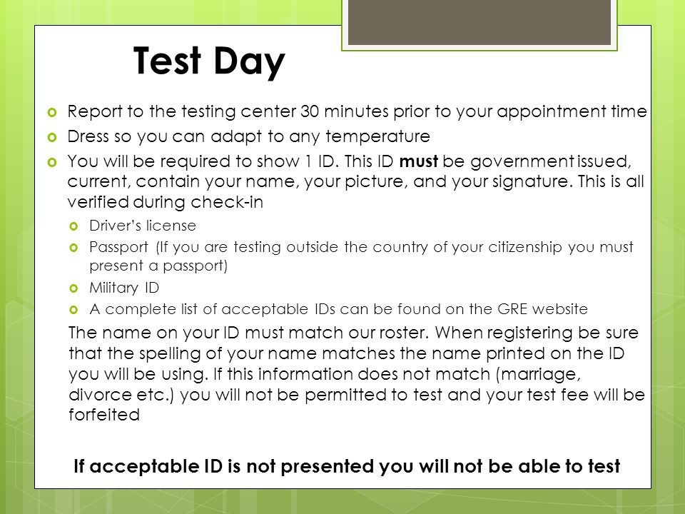 Test Day  Report to the testing center 30 minutes prior to your appointment time  Dress so you can adapt to any temperature  You will be required to show 1 ID.