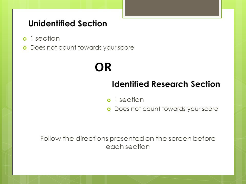 Unidentified Section  1 section  Does not count towards your score OR Identified Research Section  1 section  Does not count towards your score Follow the directions presented on the screen before each section