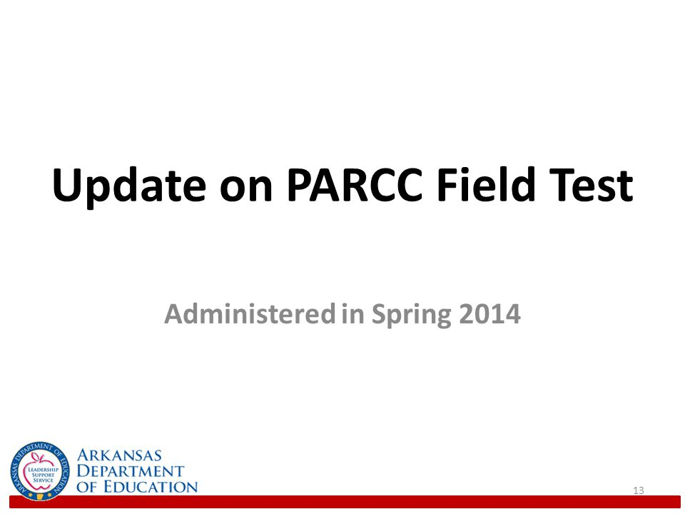 Field Test Purposes There are three primary purposes of the PARCC Field Test: 1.To obtain item-level data to assemble operational forms 2.To evaluate methods for scoring and scaling the PBA and EOY 3.To yield data to support planned research 14