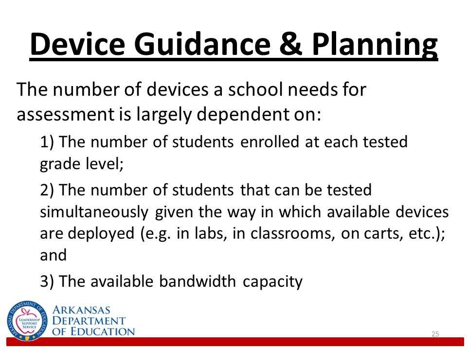 Device Guidance & Planning The number of devices a school needs for assessment is largely dependent on: 1) The number of students enrolled at each tested grade level; 2) The number of students that can be tested simultaneously given the way in which available devices are deployed (e.g.