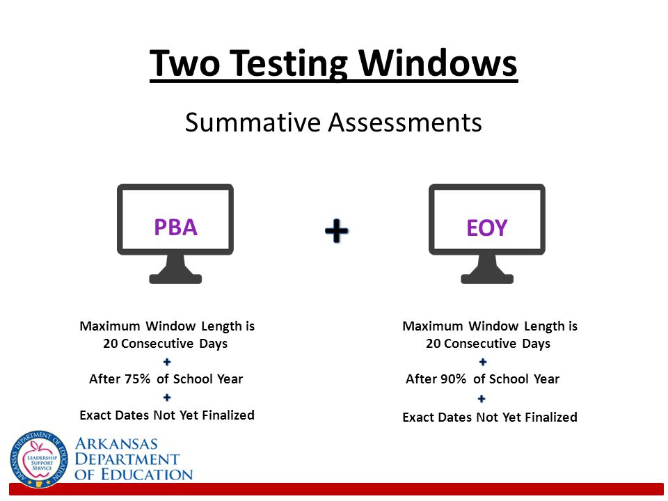Two Testing Windows Schools will have a maximum of 20 consecutive days in each testing window to administer each assessment component: – Performance Based Assessment (PBA) component – End of Year Assessment (EOY) component Schools could complete administration of the tests in fewer days if they have sufficient capacity to administer assessments to large numbers of students simultaneously 4