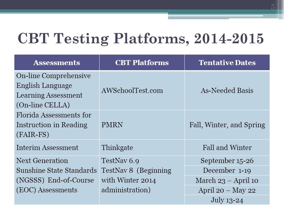 CBT Testing Platforms, 2014-2015 6 AssessmentsCBT PlatformsTentative Dates Florida Comprehensive Assessment (FCAT/FCAT 2.0) Retake TestNav 6.9 TestNav 8 (Beginning with Spring 2015 administration) October 6-17 March 23-April 10 Postsecondary Education Readiness Test (PERT) College SuccessFebruary Florida Standards Assessments (FSA) English Language Arts (ELA) and Mathematics Test Delivery System (TDS) December 1-19 (Field Test) March 2-13 March 23 – April 10 April 13-May 8 FSA EOCTDSApril 20 – May 15 District-Designated EOCs (DDEOC) SchoolNet (IBTP) and Thinkgate May 11 - June 5