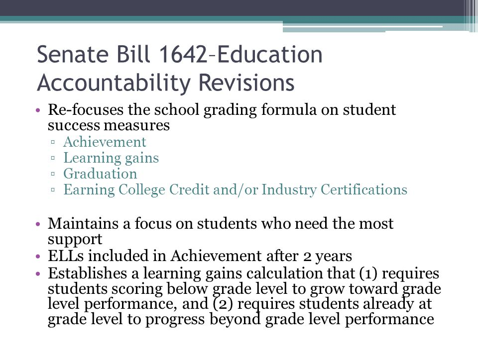 Senate Bill 1642–Education Accountability Revisions - continued Eliminates provisions that over-complicate the formula and muddle the meaning of a school grade ▫No bonus factors or additional weighting that may raise a school grade ▫No additional requirements or no automatic adjustments that may lower a school grade Ensures that the level of performance associated with an A-F school grade is transparently evident ▫Report all school grade components as percentages, each worth a maximum of 100 points ▫Report A-F grades based on a percentage of points earned (e.g., 70%, 80%), rather than a point total