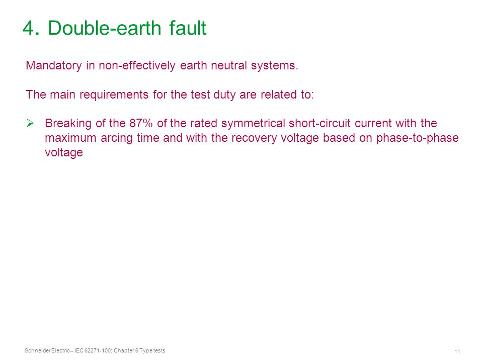 Schneider Electric – IEC 62271-100: Chapter 6 Type tests 11 4. Double-earth fault Mandatory in non-effectively earth neutral systems. The main require