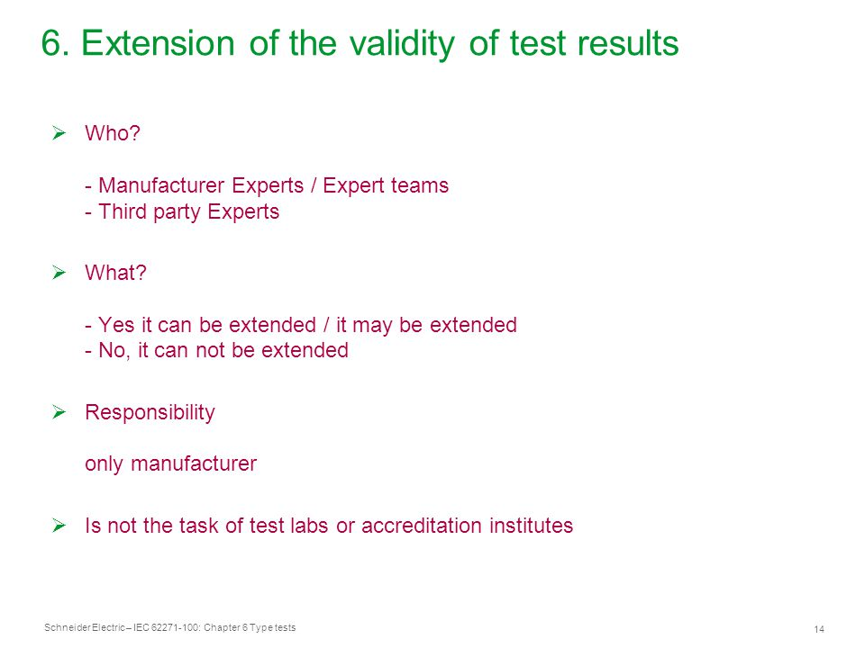 Schneider Electric – IEC 62271-100: Chapter 6 Type tests 14 6. Extension of the validity of test results  Who? - Manufacturer Experts / Expert teams