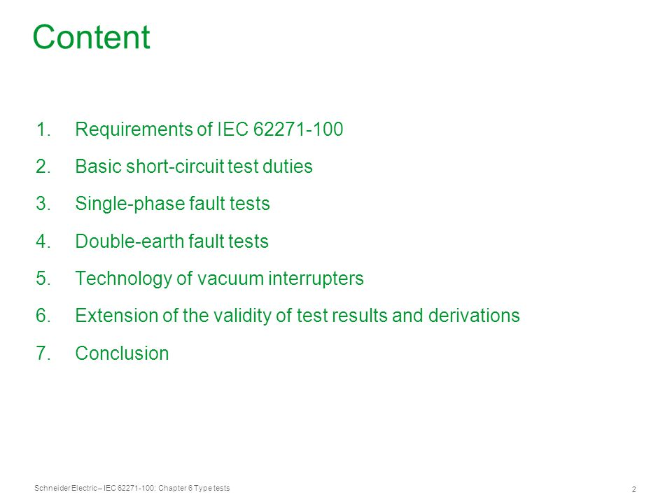 Schneider Electric – IEC 62271-100: Chapter 6 Type tests 2 Content 1.Requirements of IEC 62271-100 2.Basic short-circuit test duties 3.Single-phase fault tests 4.Double-earth fault tests 5.Technology of vacuum interrupters 6.Extension of the validity of test results and derivations 7.Conclusion