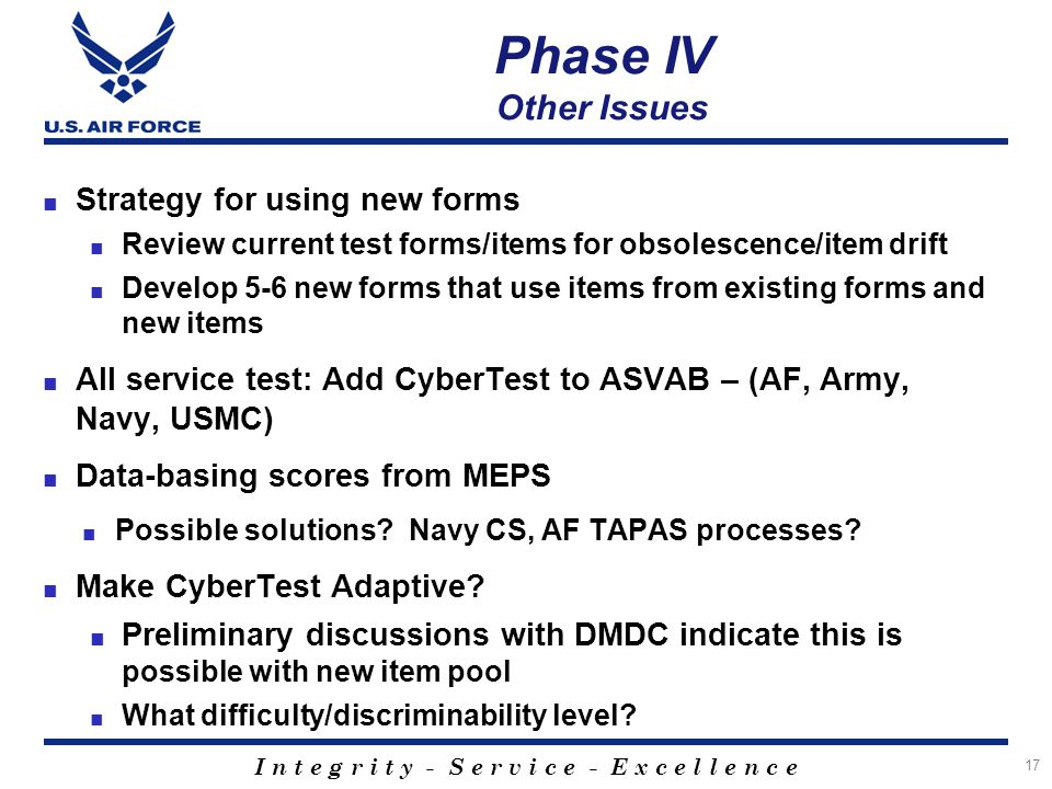 I n t e g r i t y - S e r v i c e - E x c e l l e n c e Phase IV Other Issues ■ Strategy for using new forms ■ Review current test forms/items for obs