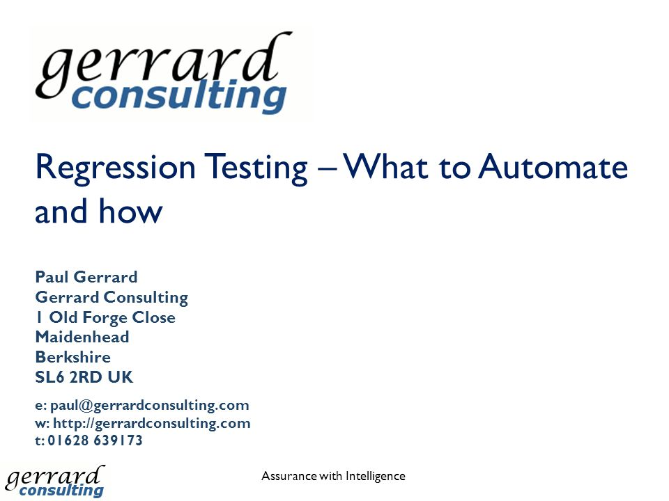 Regression Testing – What to Automate and how Assurance with Intelligence Paul Gerrard Gerrard Consulting 1 Old Forge Close Maidenhead Berkshire SL6 2RD UK e: paul@gerrardconsulting.com w: http://gerrardconsulting.com t: 01628 639173