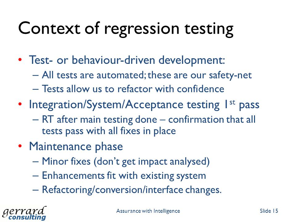 Context of regression testing Test- or behaviour-driven development: – All tests are automated; these are our safety-net – Tests allow us to refactor with confidence Integration/System/Acceptance testing 1 st pass – RT after main testing done – confirmation that all tests pass with all fixes in place Maintenance phase – Minor fixes (don't get impact analysed) – Enhancements fit with existing system – Refactoring/conversion/interface changes.