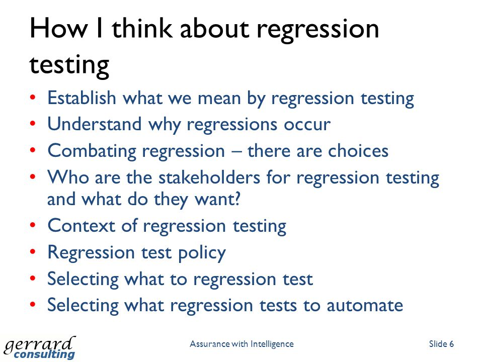 How I think about regression testing Establish what we mean by regression testing Understand why regressions occur Combating regression – there are choices Who are the stakeholders for regression testing and what do they want.