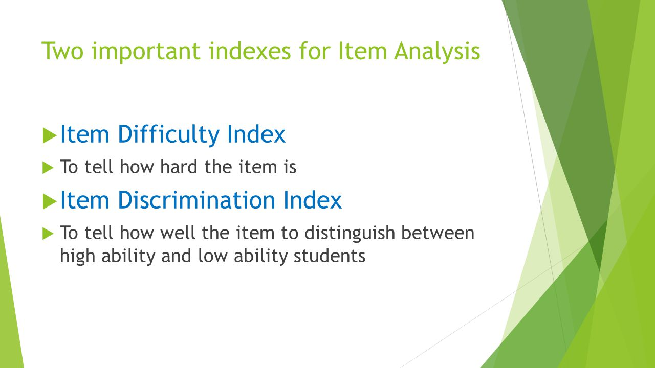 Two important indexes for Item Analysis  Item Difficulty Index  To tell how hard the item is  Item Discrimination Index  To tell how well the item