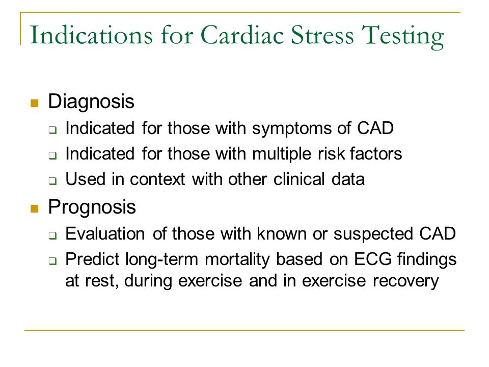 Indications for Cardiac Stress Testing Diagnosis  Indicated for those with symptoms of CAD  Indicated for those with multiple risk factors  Used in context with other clinical data Prognosis  Evaluation of those with known or suspected CAD  Predict long-term mortality based on ECG findings at rest, during exercise and in exercise recovery