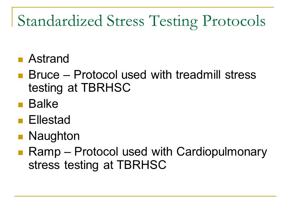Standardized Stress Testing Protocols Astrand Bruce – Protocol used with treadmill stress testing at TBRHSC Balke Ellestad Naughton Ramp – Protocol used with Cardiopulmonary stress testing at TBRHSC