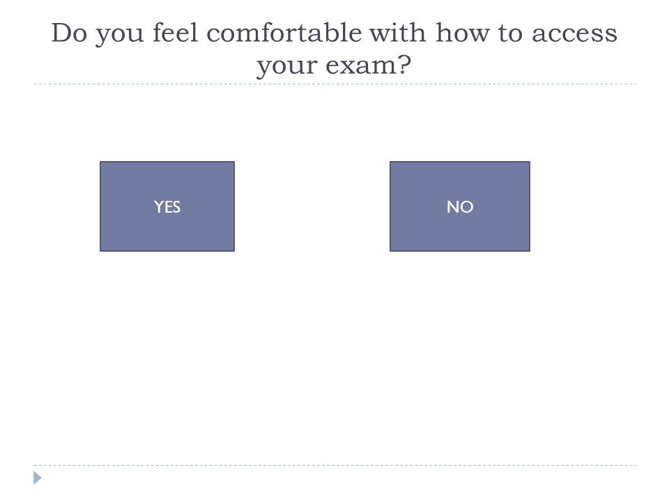 Do you feel comfortable with how to access your exam YESNO