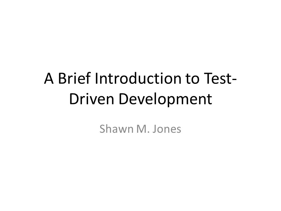A Brief Introduction to Test- Driven Development Shawn M. Jones