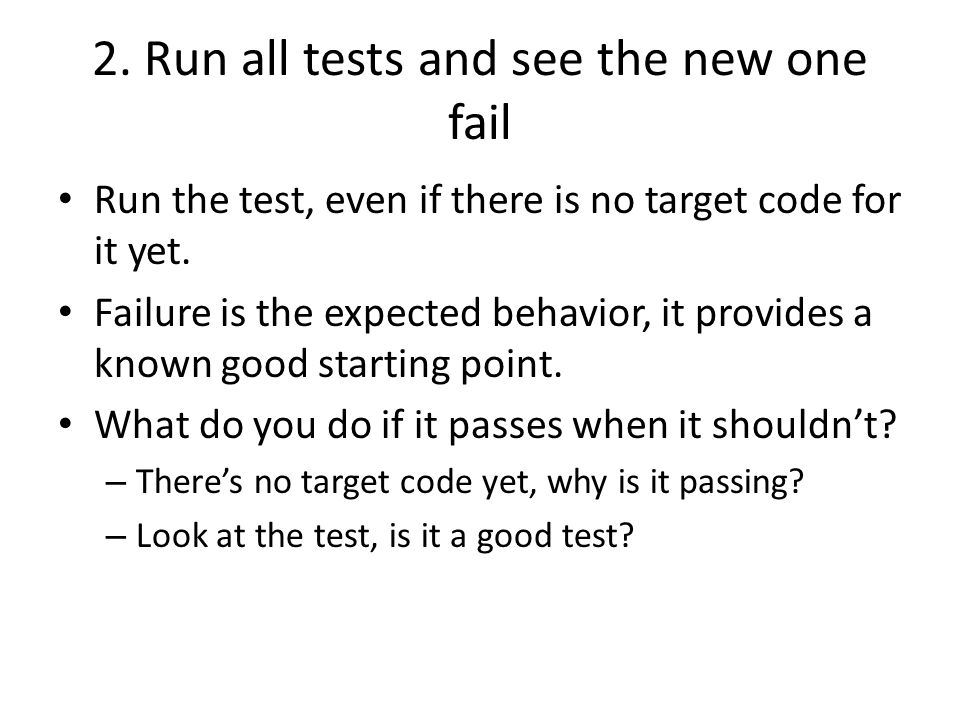 2. Run all tests and see the new one fail Run the test, even if there is no target code for it yet. Failure is the expected behavior, it provides a kn