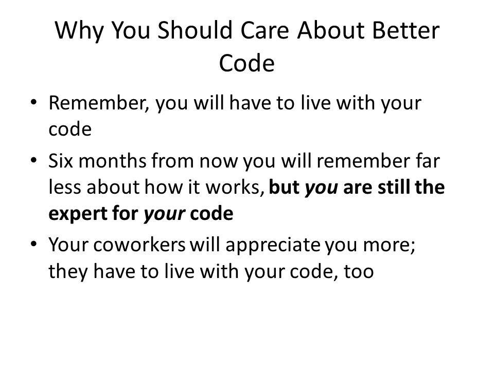 Why You Should Care About Better Code Remember, you will have to live with your code Six months from now you will remember far less about how it works
