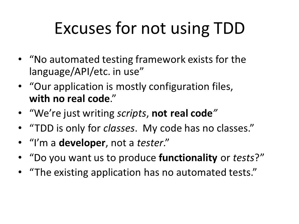 "Excuses for not using TDD ""No automated testing framework exists for the language/API/etc. in use"" ""Our application is mostly configuration files, wit"